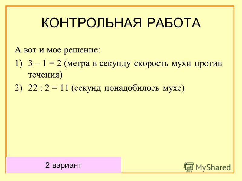 А вот и мое решение: 1)3 – 1 = 2 (метра в секунду скорость мухи против течения) 2)22 : 2 = 11 (секунд понадобилось мухе) 2 вариант КОНТРОЛЬНАЯ РАБОТА