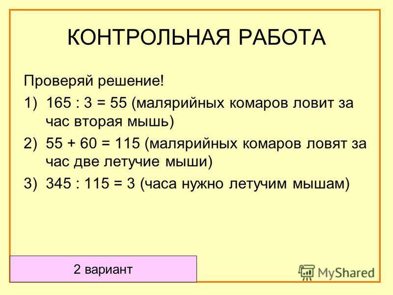 Проверяй решение! 1)165 : 3 = 55 (малярийных комаров ловит за час вторая мышь) 2)55 + 60 = 115 (малярийных комаров ловят за час две летучие мыши) 3)345 : 115 = 3 (часа нужно летучим мышам) 2 вариант КОНТРОЛЬНАЯ РАБОТА