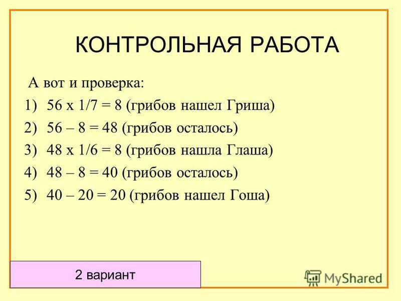 А вот и проверка: 1)56 х 1/7 = 8 (грибов нашел Гриша) 2)56 – 8 = 48 (грибов осталось) 3)48 х 1/6 = 8 (грибов нашла Глаша) 4)48 – 8 = 40 (грибов осталось) 5)40 – 20 = 20 (грибов нашел Гоша) 2 вариант КОНТРОЛЬНАЯ РАБОТА
