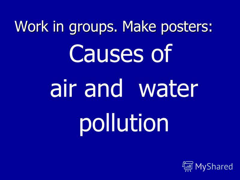 Work in groups. Make posters: Causes of air and water pollution