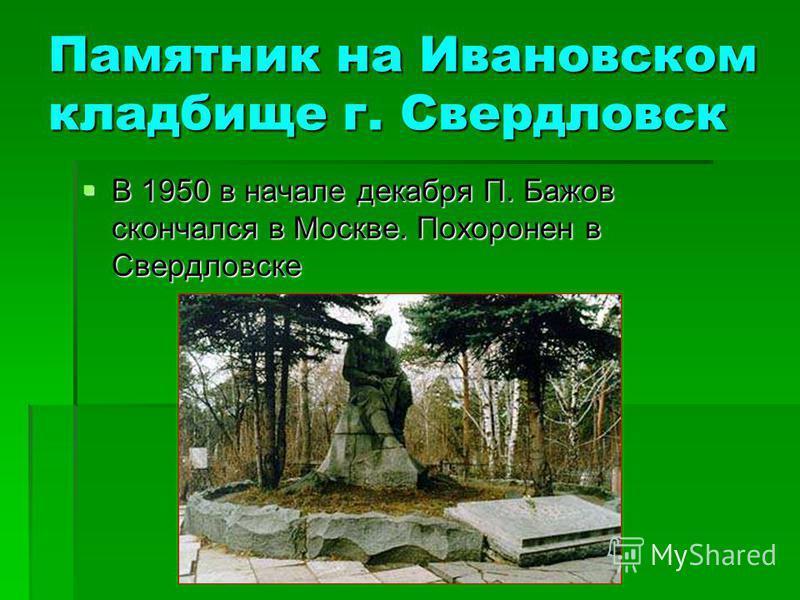 Памятник на Ивановском кладбище г. Свердловск В 1950 в начале декабря П. Бажов скончался в Москве. Похоронен в Свердловске В 1950 в начале декабря П. Бажов скончался в Москве. Похоронен в Свердловске