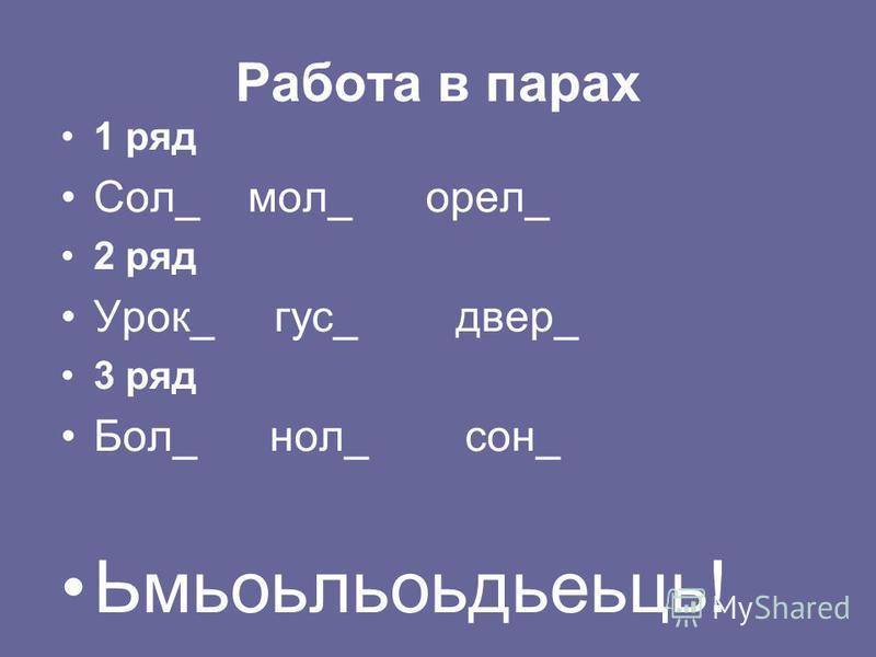 Работа в парах 1 ряд Сол_ мол_ орел_ 2 ряд Урок_ гус_ дверь_ 3 ряд Бол_ ноль_ сон_ Ьмьоьльоьдьеьць!