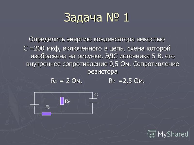 Задача 1 Определить энергию конденсатора емкостью С =200 мкф, включенного в цепь, схема которой изображена на рисунке. ЭДС источника 5 В, его внутреннее сопротивление 0,5 Ом. Сопротивление резистора R 1 = 2 Ом, R 2 =2,5 Ом. R 1 = 2 Ом, R 2 =2,5 Ом. С