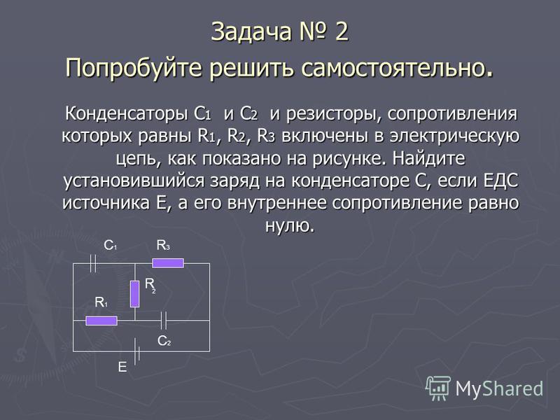 Задача 2 Попробуйте решить самостоятельно. Конденсаторы С 1 и С 2 и резисторы, сопротивления которых равны R 1, R 2, R 3 включены в электрическую цепь, как показано на рисунке. Найдите установившийся заряд на конденсаторе С, если ЕДС источника Е, а е