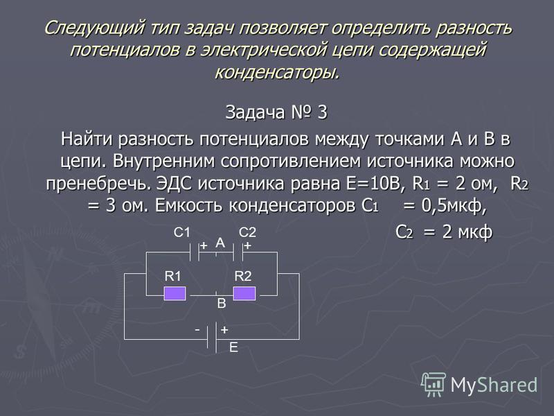 Следующий тип задач позволяет определить разность потенциалов в электрической цепи содержащей конденсаторы. Задача 3 Задача 3 Найти разность потенциалов между точками А и В в цепи. Внутренним сопротивлением источника можно пренебречь. ЭДС источника р