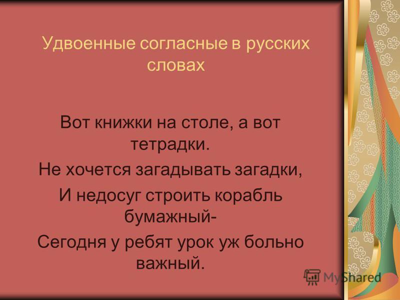 Удвоеные согласные в русских словах Вот книжки на столе, а вот тетрадки. Не хочется загадывать загадки, И недосуг строить корабль бумажный- Сегодня у ребят урок уж больно важный.