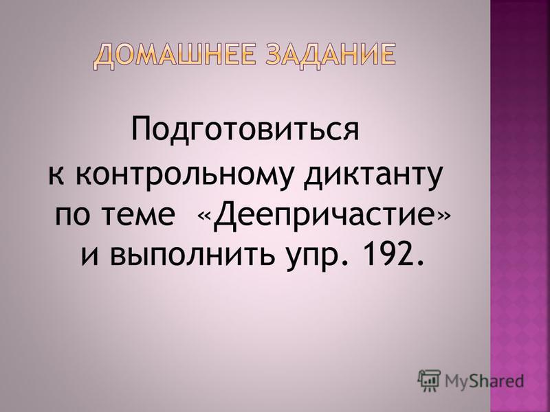 Подготовиться к контрольному диктанту по теме «Деепричастие» и выполнить упр. 192.
