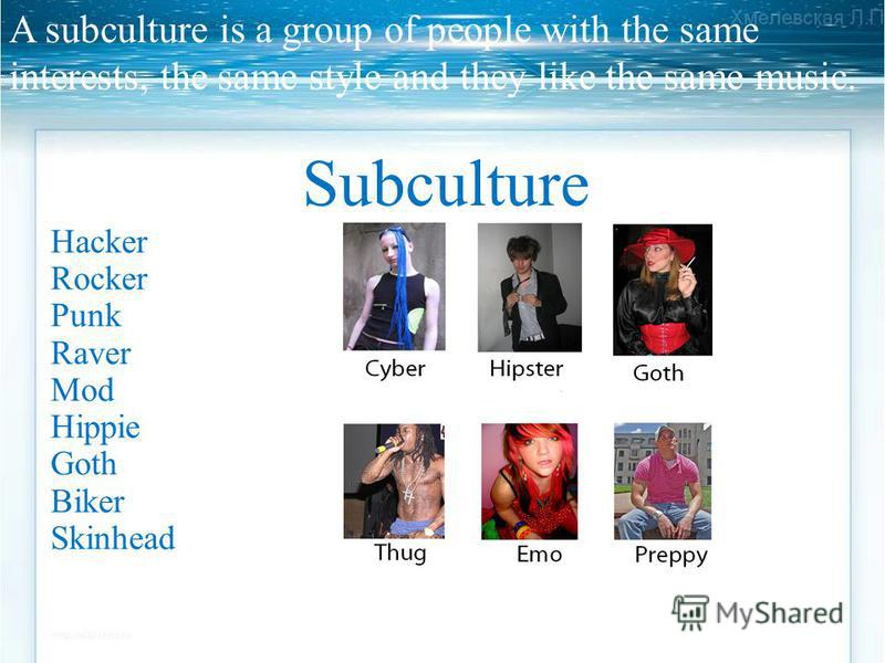 A subculture is a group of people with the same interests, the same style and they like the same music. Subculture Hacker Rocker Punk Raver Mod Hippie Goth Biker Skinhead