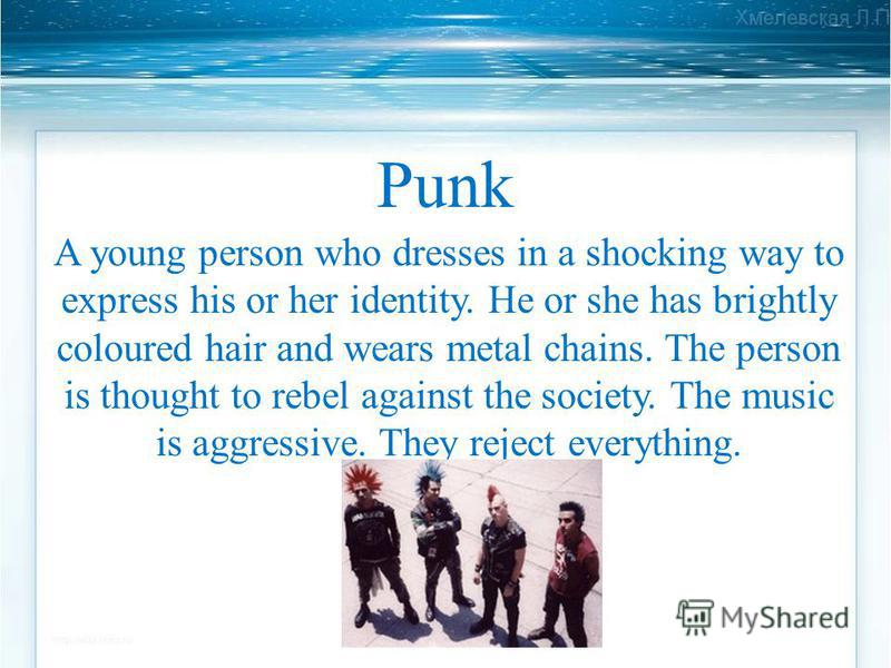 Punk A young person who dresses in a shocking way to express his or her identity. He or she has brightly coloured hair and wears metal chains. The person is thought to rebel against the society. The music is aggressive. They reject everything.