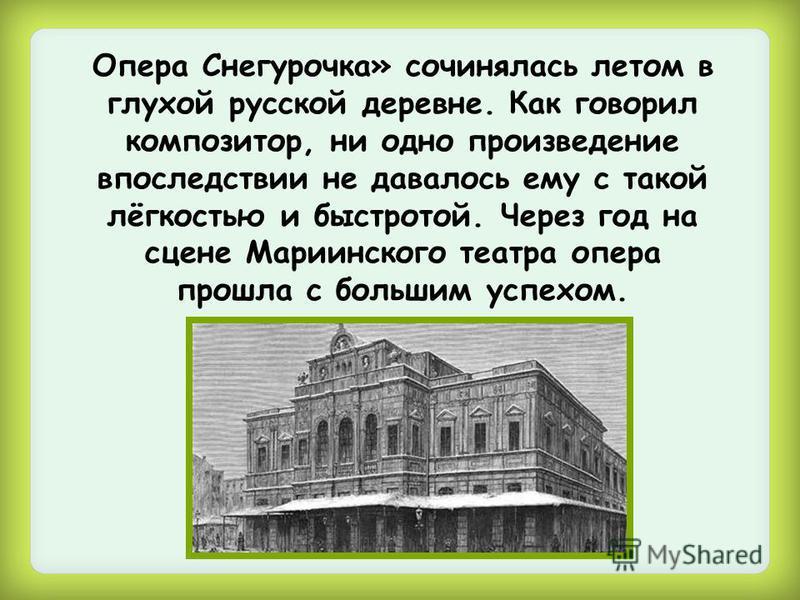 Опера Снегурочка» сочинялась летом в глухой русской деревне. Как говорил композитор, ни одно произведение впоследствии не давалось ему с такой лёгкостью и быстротой. Через год на сцене Мариинского театра опера прошла с большим успехом.