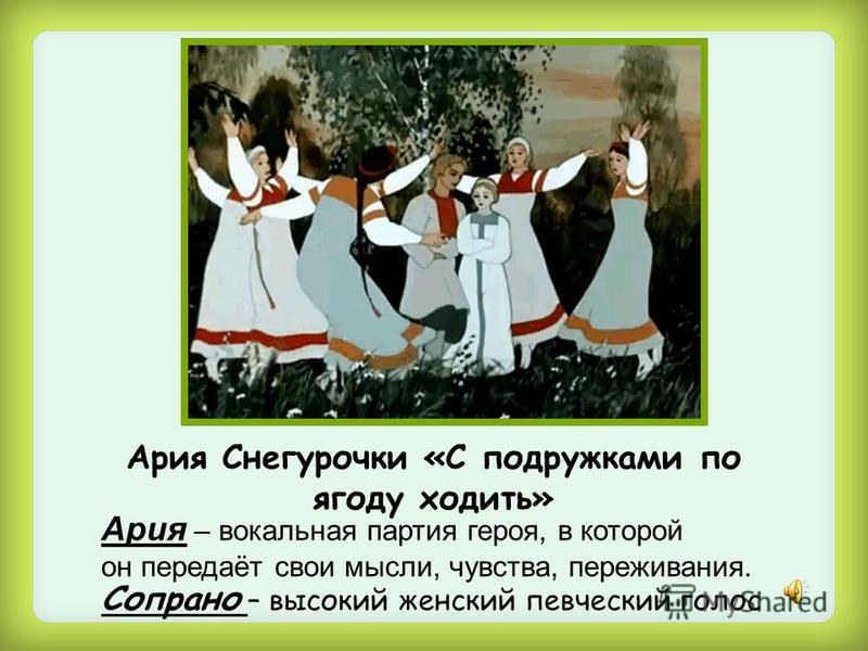 Ария Снегурочки «С подружками по ягоду ходить» Ария – вокальная партия героя, в которой он передаёт свои мысли, чувства, переживания. Сопрано – высокий женский певческий голос