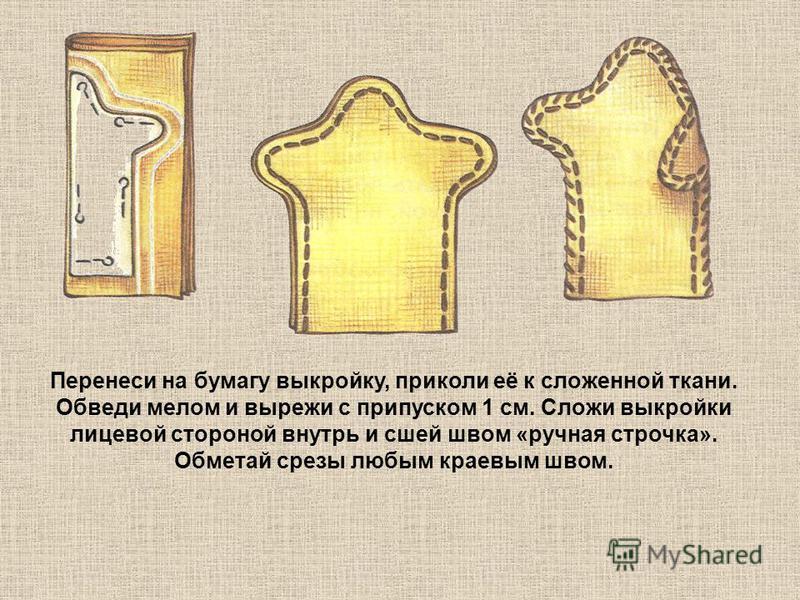 Перенеси на бумагу выкройку, приколи её к сложенной ткани. Обведи мелом и вырежи с припуском 1 см. Сложи выкройки лицевой стороной внутрь и сшей швом «ручная строчка». Обметай срезы любым краевым швом.