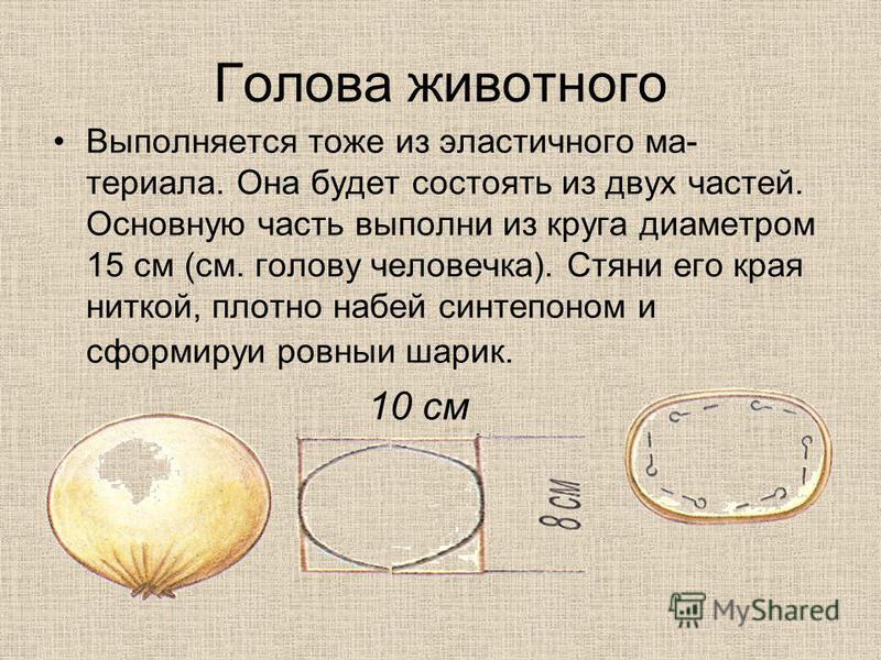 Голова животного Выполняется тоже из эластичного ма териала. Она будет состоять из двух частей. Основную часть выполни из круга диаметром 15 см (см. голову человечка). Стяни его края ниткой, плотно набей синтепоном и сформируй ровный шарик. 10 см