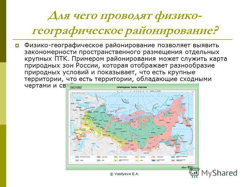 © Vasilyeva E.A. Для чего проводят физико- географическое районирование? Физико-географическое районирование позволяет выявить закономерности пространственного размещения отдельных крупных ПТК. Примером районирования может служить карта природных зон