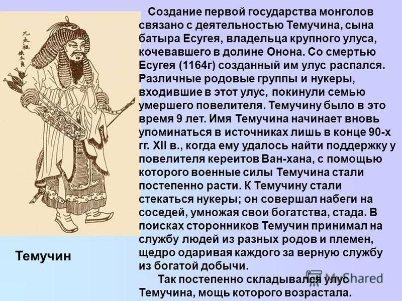 Темучин Создание первой государства монголов связано с деятельностью Темучина, сына батыра Есугея, владельца крупного улуса, кочевавшего в долине Онона. Со смертью Есугея (1164 г) созданный им улус распался. Различные родовые группы и нукеры, входивш