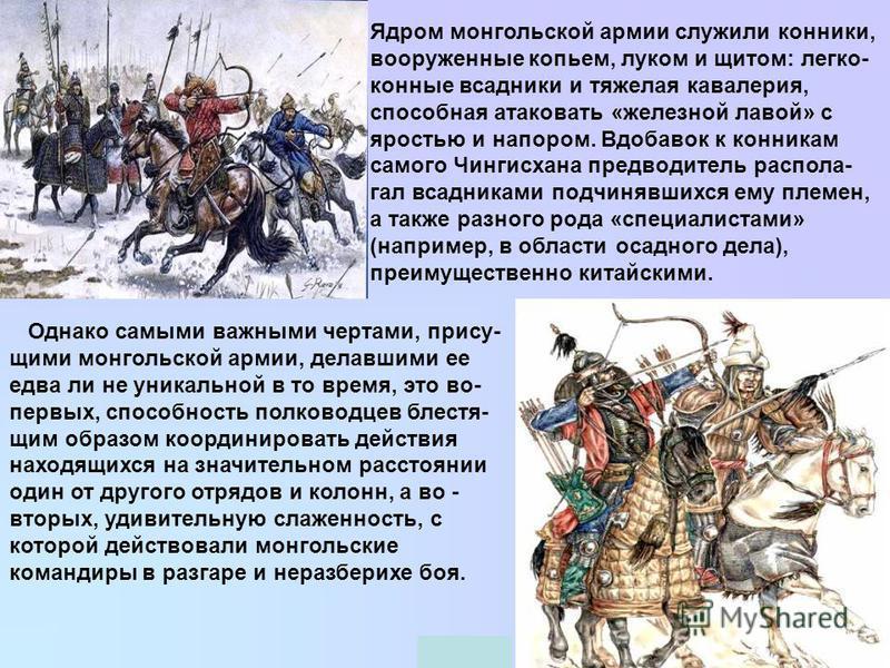 Ядром монгольской армии служили конники, вооруженные копьем, луком и щитом: легко- конные всадники и тяжелая кавалерия, способная атаковать «железной лавой» с яростью и напором. Вдобавок к конникам самого Чингисхана предводитель рас полагал всадникам