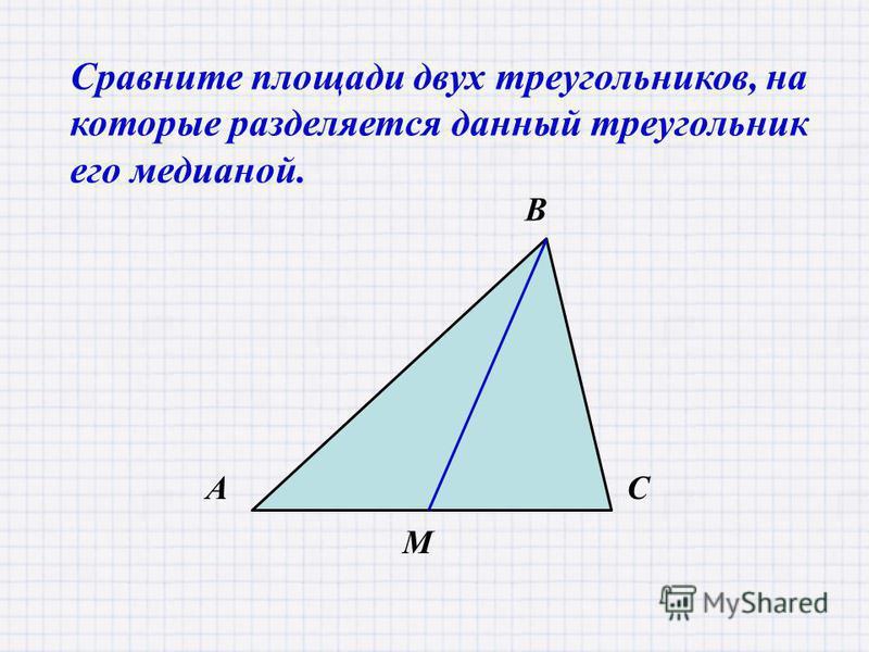 М A В С Сравните площади двух треугольников, на которые разделяется данный треугольник его медианой.