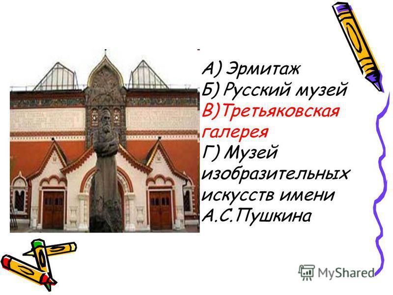 А) Эрмитаж Б) Русский музей В)Третьяковская галерея Г) Музей изобразительных искусств имени А.С.Пушкина