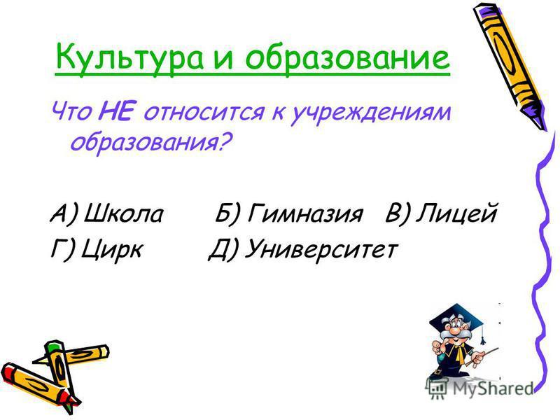 Культура и образование Что НЕ относится к учреждениям образования? А) Школа Б) Гимназия В) Лицей Г) Цирк Д) Университет