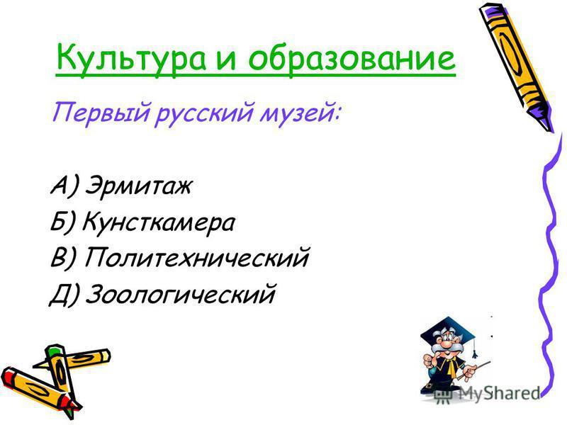 Культура и образование Первый русский музей: А) Эрмитаж Б) Кунсткамера В) Политехнический Д) Зоологический