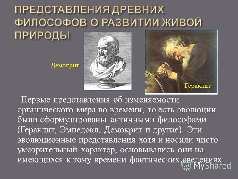 Первые представления об изменяемости органического мира во времени, то есть эволюции были сформулированы античными философами ( Гераклит, Эмпедокл, Демокрит и другие ). Эти эволюционные представления хотя и носили чисто умозрительный характер, основы
