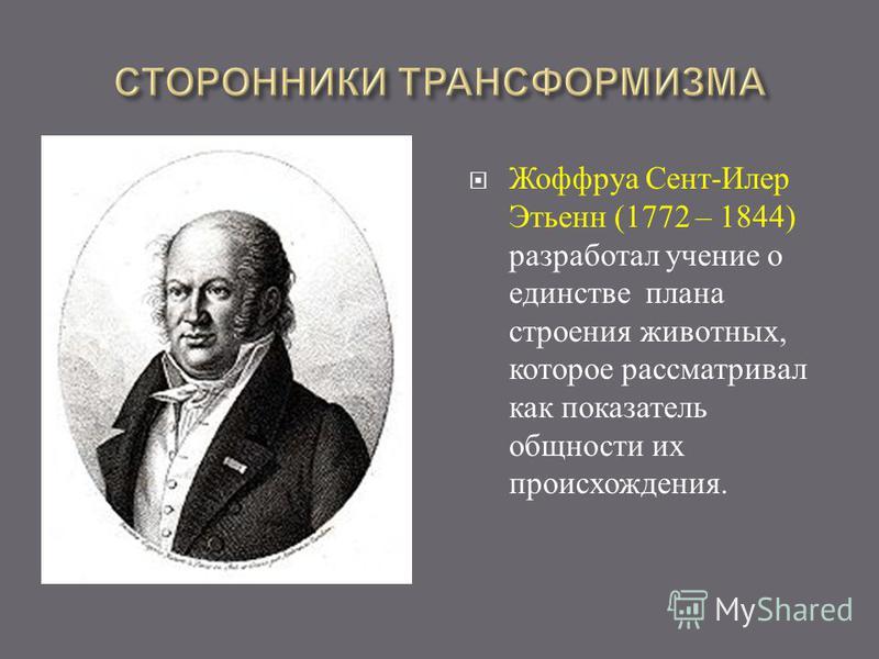 Жоффруа Сент - Илер Этьенн (1772 – 1844) разработал учение о единстве плана строения животных, которое рассматривал как показатель общности их происхождения.