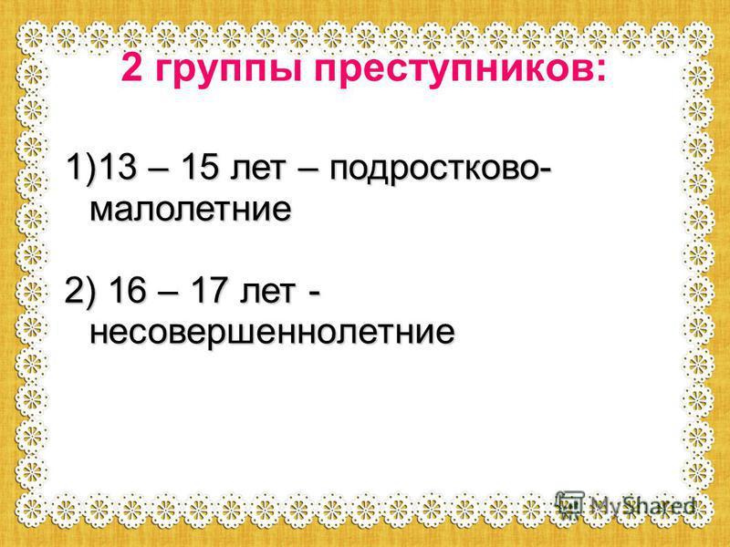 2 группы преступников: 1)13 – 15 лет – подростковой- малолетние 2) 16 – 17 лет - несовершеннолетние