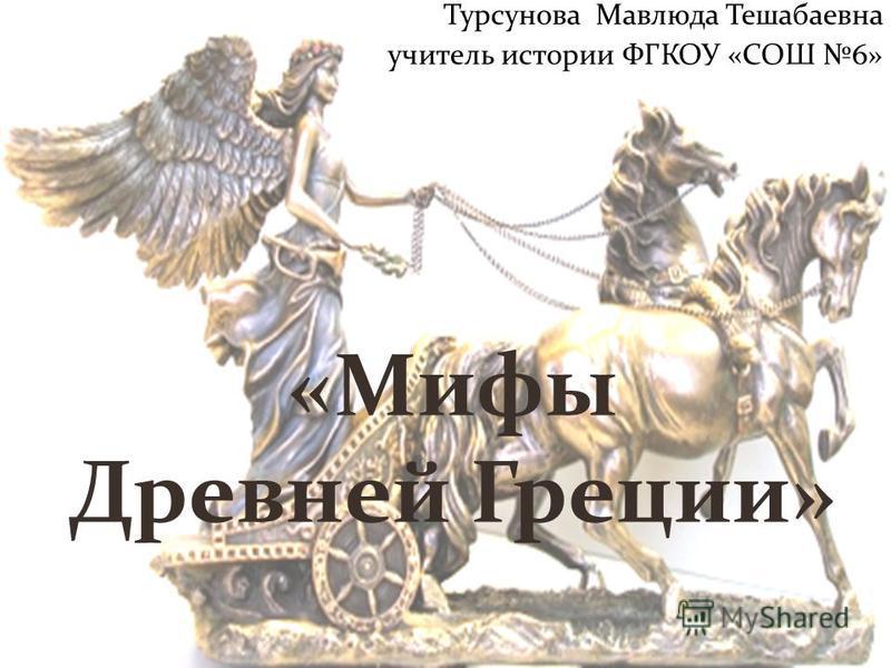Турсунова Мавлюда Тешабаевна учитель истории ФГКОУ «СОШ 6» «Мифы Древней Греции»