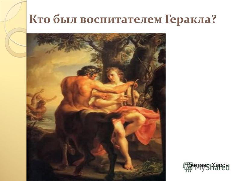 Кто был воспитателем Геракла? Кентавр Хирон