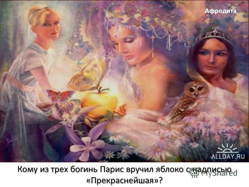 Кому из трех богинь Парис вручил яблоко с надписью «Прекраснейшая»? Афродита