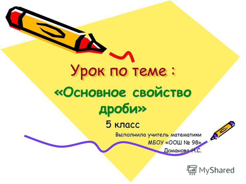 Урок по теме : «Основное свойство дроби» 5 класс Выполнила учитель математики МБОУ «ООШ 98» Доманова Н.С.