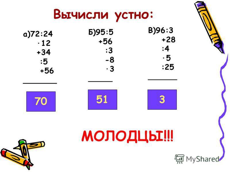 Вычисли устно: а)72:24 ·12 +34 :5 +56 _______ Б)95:5 +56 :3 -8 ·3 _____ В)96:3 +28 :4 ·5 :25 ______ 70 513 МОЛОДЦЫ!!!