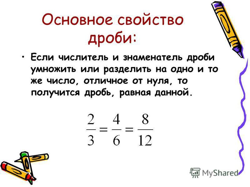 Основное свойство дроби: Если числитель и знаменатель дроби умножить или разделить на одно и то же число, отличное от нуля, то получится дробь, равная данной.