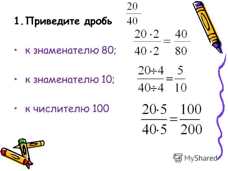 1. Приведите дробь к знаменателю 80; к знаменателю 10; к числителю 100