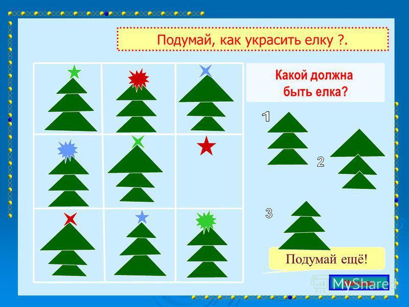 Какой должна быть елка? Подумай, как украсить елку ?. Подумай ещё! Начало