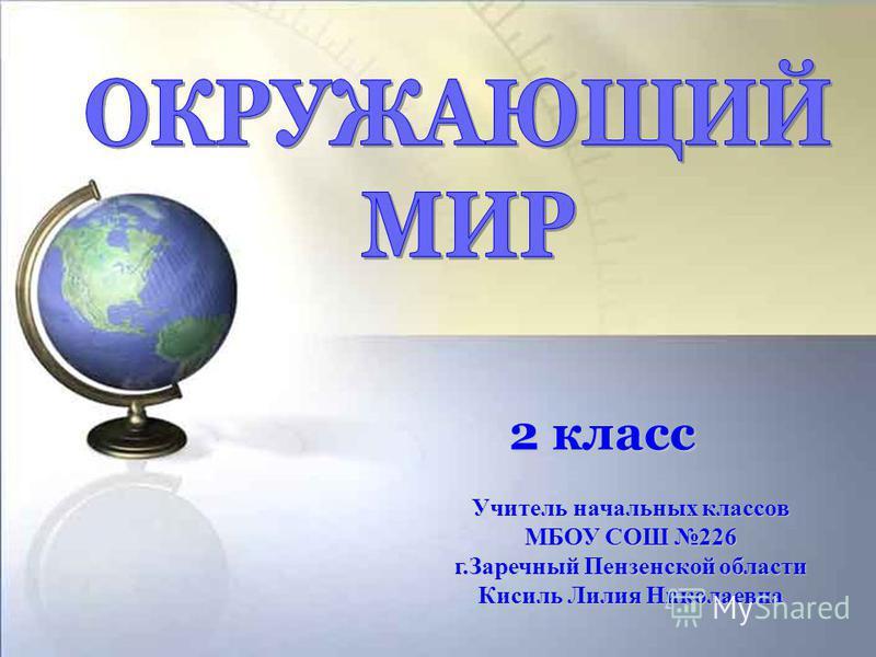 2 класс Учитель начальных классов МБОУ СОШ 226 г.Заречный Пензенской области Кисиль Лилия Николаевна
