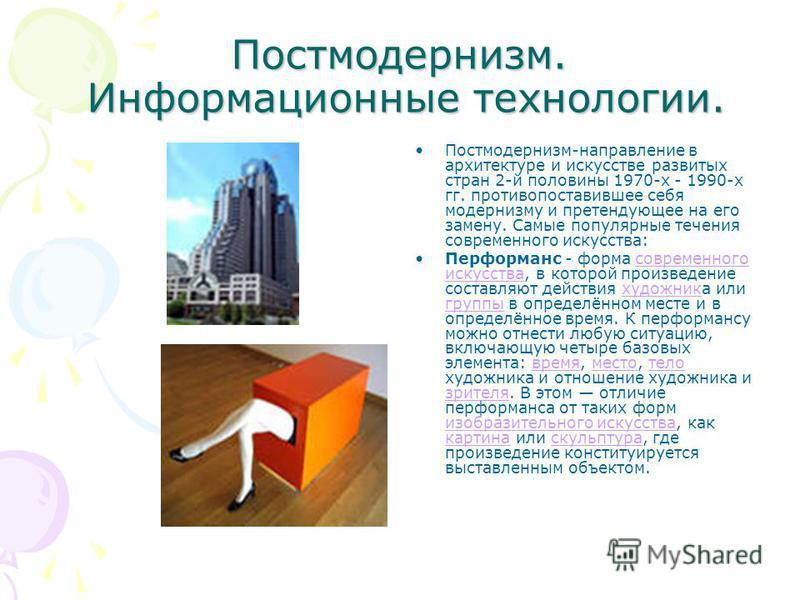 Постмодернизм. Информационные технологии. Постмодернизм-направление в архитектуре и искусстве развитых стран 2-й половины 1970-х - 1990-х гг. противопоставившее себя модернизму и претендующее на его замену. Самые популярные течения современного искус