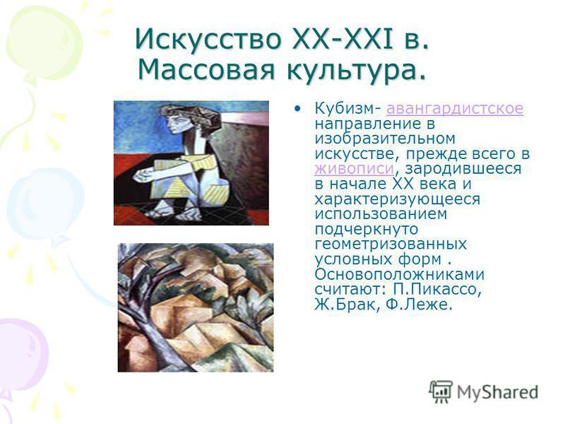 Искусство XX-XXI в. Массовая культура. Кубизм- авангардистское направление в изобразительном искусстве, прежде всего в живописи, зародившееся в начале XX века и характеризующееся использованием подчеркнуто геометризованных условных форм. Основоположн