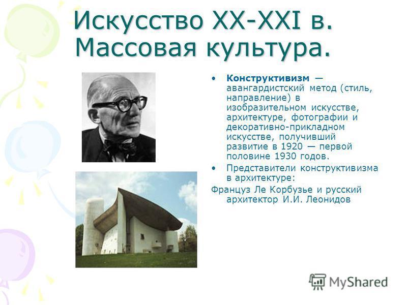 Искусство XX-XXI в. Массовая культура. Конструктивизм авангардистский метод (стиль, направление) в изобразительном искусстве, архитектуре, фотографии и декоративно-прикладном искусстве, получивший развитие в 1920 первой половине 1930 годов. Представи