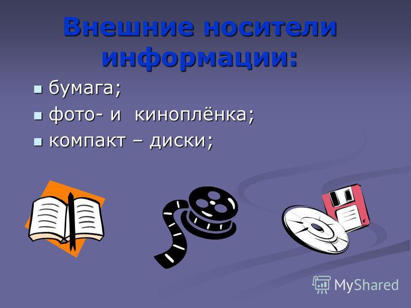 Внешние носители информации: бумага; фото- и киноплёнка; компакт – диски;