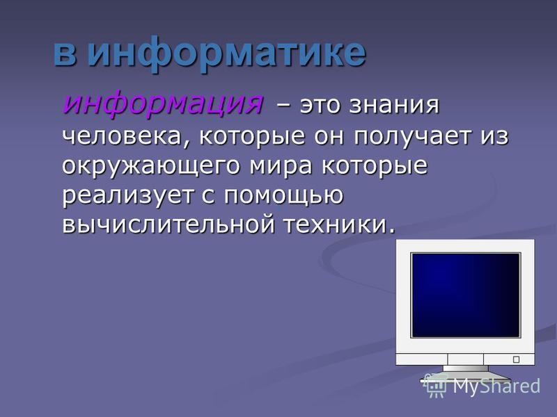 в информатике информация – это знания человека, которые он получает из окружающего мира которые реализует с помощью вычислительной техники.