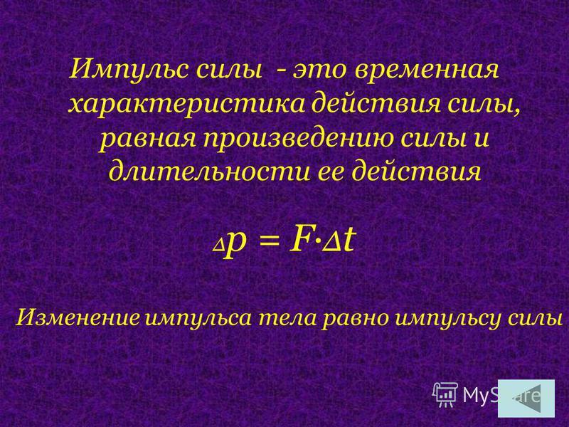 Импульс силы - это временная характеристика действия силы, равная произведению силы и длительности ее действия Δ р = F· Δ t Изменение импульса тела равно импульсу силы