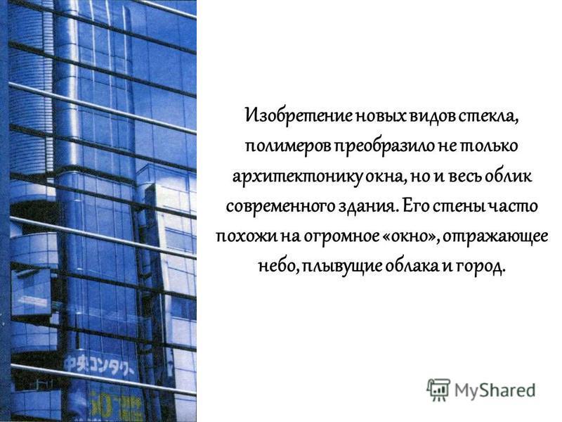 Изобретение новых видов стекла, полимеров преобразило не только архитектонику окна, но и весь облик современного здания. Его стены часто похожи на огромное «окно», отражающее небо, плывущие облака и город.