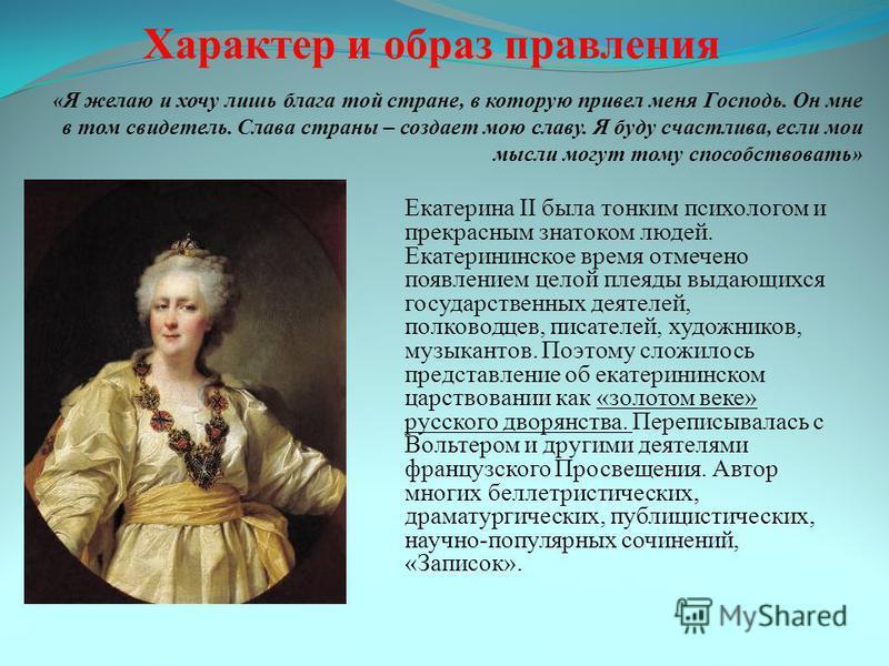 Екатерина II была тонким психологом и прекрасным знатоком людей. Екатерининское время отмечено появлением целой плеяды выдающихся государственных деятелей, полководцев, писателей, художников, музыкантов. Поэтому сложилось представление об екатерининс
