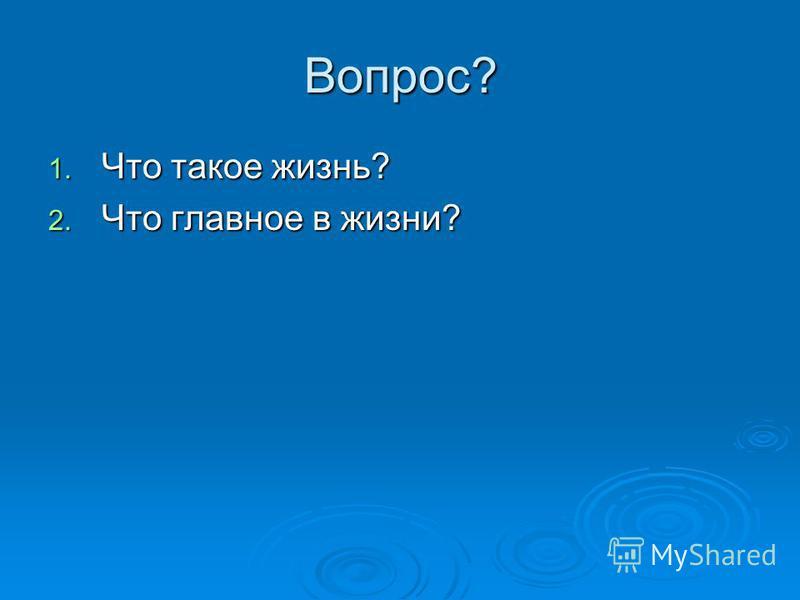 Вопрос? 1. Что такое жизнь? 2. Что главное в жизни?