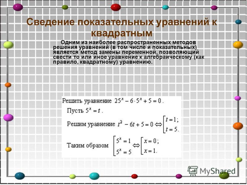 Сведение показательных уравнений к квадратным Одним из наиболее распространенных методов решения уравнений (в том числе и показательных) является метод замены переменной, позволяющий свести то или иное уравнение к алгебраическому (как правило, квадра