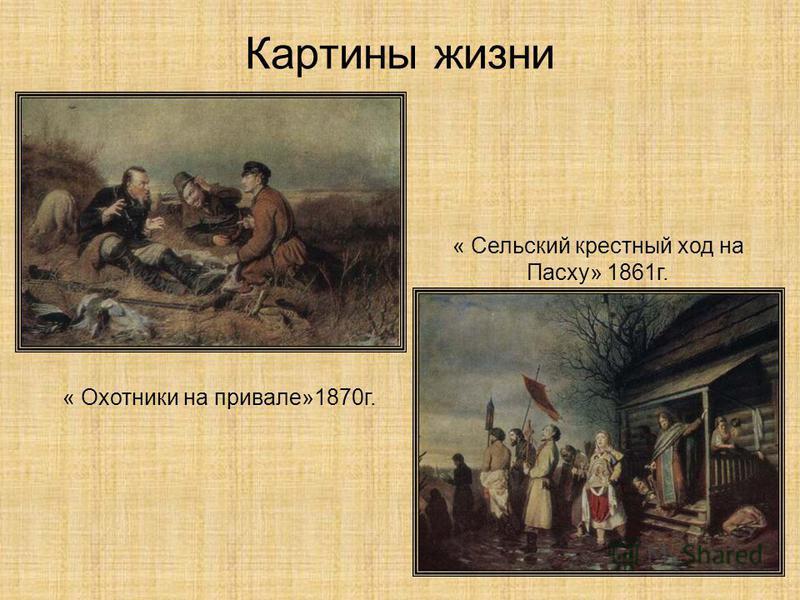 Картины жизни « Охотники на привале»1870 г. « Сельский крестный ход на Пасху» 1861 г.