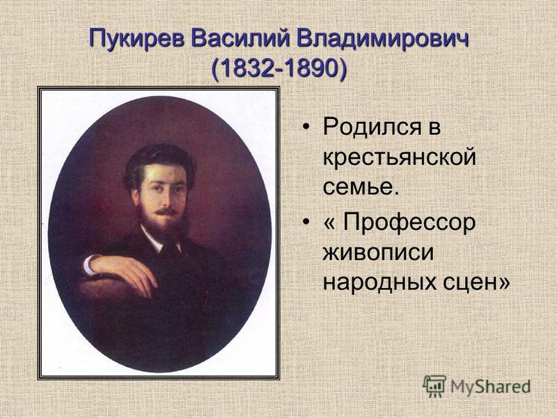 Пукирев Василий Владимирович (1832-1890) Родился в крестьянской семье. « Профессор живописи народных сцен»