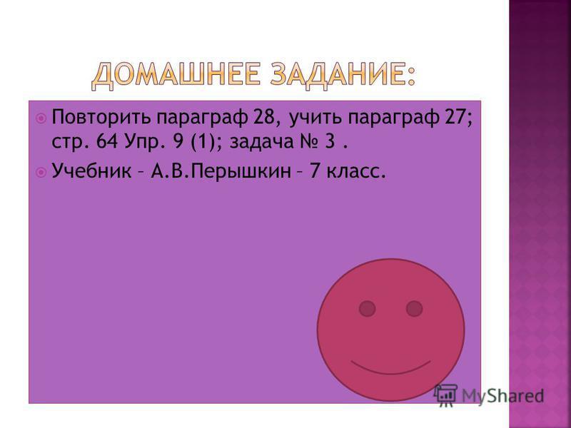 Повторить параграф 28, учить параграф 27; стр. 64 Упр. 9 (1); задача 3. Учебник – А.В.Перышкин – 7 класс.