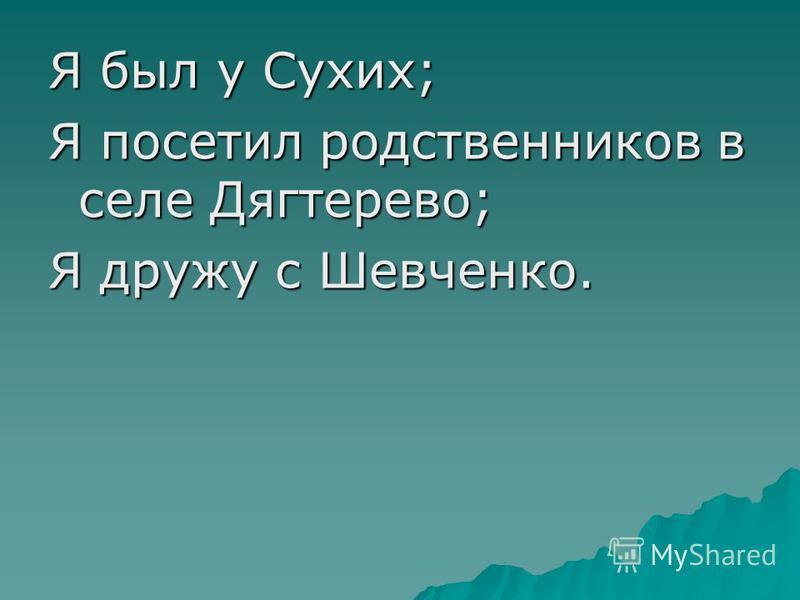 Я был у Сухих; Я посетил родственников в селе Дягтерево; Я дружу с Шевченко.